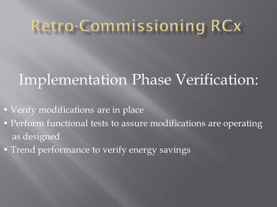 Implementation Phase Verification: Verify modifications are in place Perform functional tests to assure modifications are operating as designed Trend performance to verify energy savings