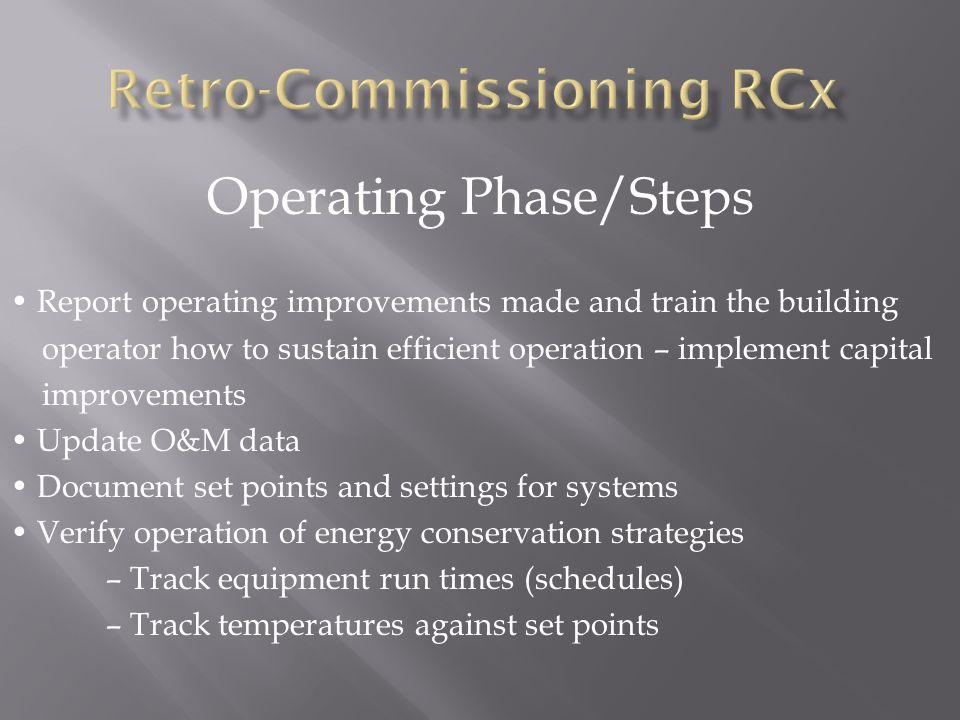 Operating Phase/Steps Report operating improvements made and train the building operator how to sustain efficient operation – implement capital improvements Update O&M data Document set points and settings for systems Verify operation of energy conservation strategies – Track equipment run times (schedules) – Track temperatures against set points
