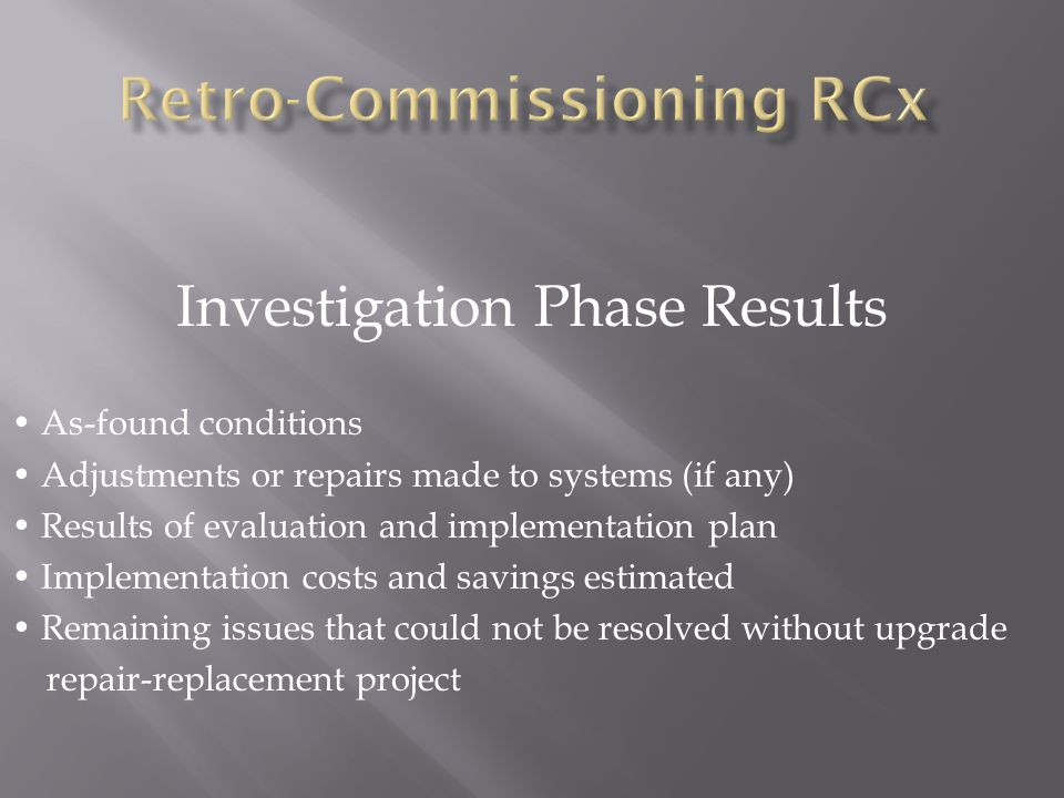 Investigation Phase Results As-found conditions Adjustments or repairs made to systems (if any) Results of evaluation and implementation plan Implementation costs and savings estimated Remaining issues that could not be resolved without upgrade repair-replacement project