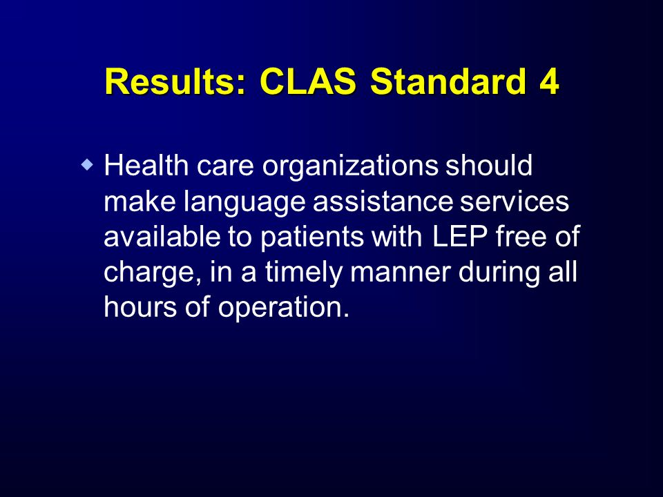 Results: CLAS Standard 4   Health care organizations should make language assistance services available to patients with LEP free of charge, in a ti