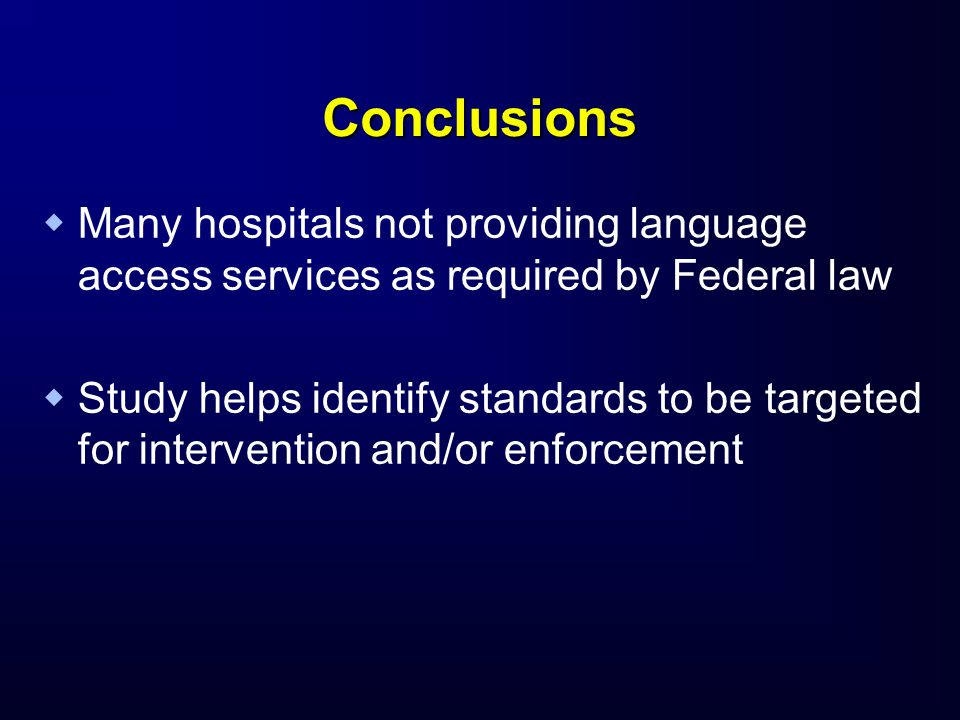 Conclusions   Many hospitals not providing language access services as required by Federal law   Study helps identify standards to be targeted for