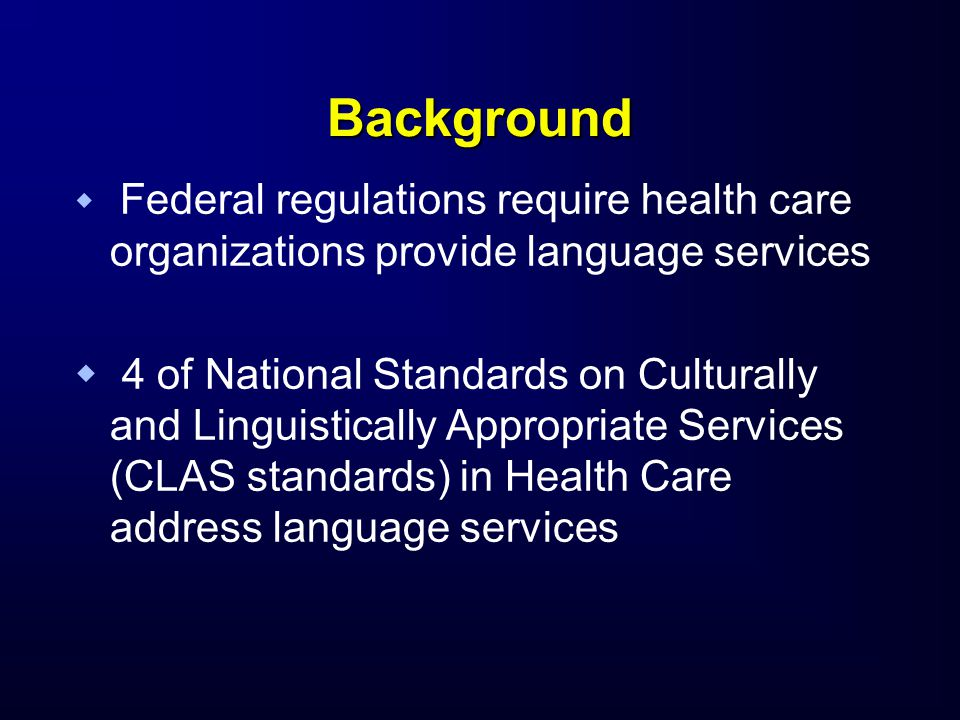 Background   Federal regulations require health care organizations provide language services   4 of National Standards on Culturally and Linguisti