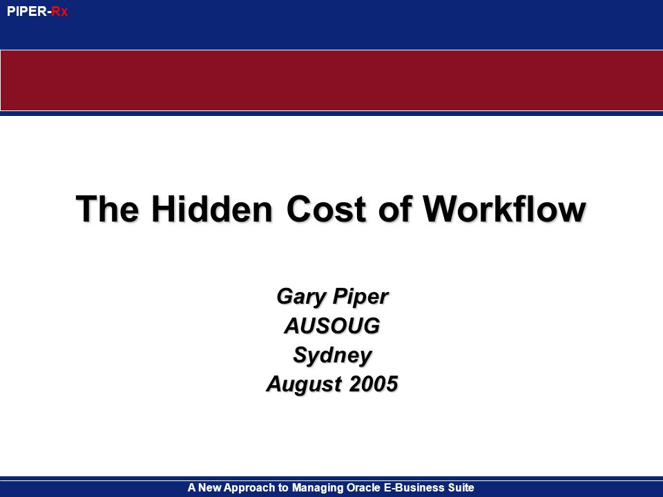 A New Approach to Managing Oracle E-Business Suite PIPER-Rx The Hidden Cost of Workflow Gary Piper AUSOUGSydney August 2005