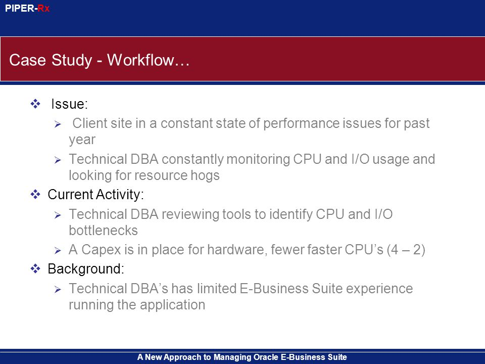 A New Approach to Managing Oracle E-Business Suite PIPER-Rx Case Study - Workflow…  Issue:  Client site in a constant state of performance issues for past year  Technical DBA constantly monitoring CPU and I/O usage and looking for resource hogs  Current Activity:  Technical DBA reviewing tools to identify CPU and I/O bottlenecks  A Capex is in place for hardware, fewer faster CPU's (4 – 2)  Background:  Technical DBA's has limited E-Business Suite experience running the application