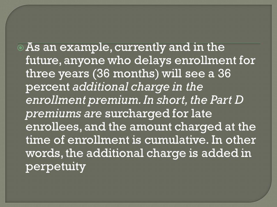  As an example, currently and in the future, anyone who delays enrollment for three years (36 months) will see a 36 percent additional charge in the enrollment premium.