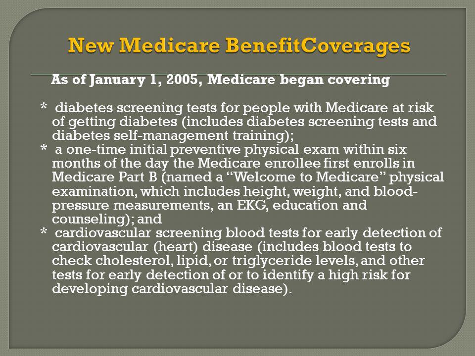 As of January 1, 2005, Medicare began covering * diabetes screening tests for people with Medicare at risk of getting diabetes (includes diabetes screening tests and diabetes self-management training); * a one-time initial preventive physical exam within six months of the day the Medicare enrollee first enrolls in Medicare Part B (named a Welcome to Medicare physical examination, which includes height, weight, and blood- pressure measurements, an EKG, education and counseling); and * cardiovascular screening blood tests for early detection of cardiovascular (heart) disease (includes blood tests to check cholesterol, lipid, or triglyceride levels, and other tests for early detection of or to identify a high risk for developing cardiovascular disease).