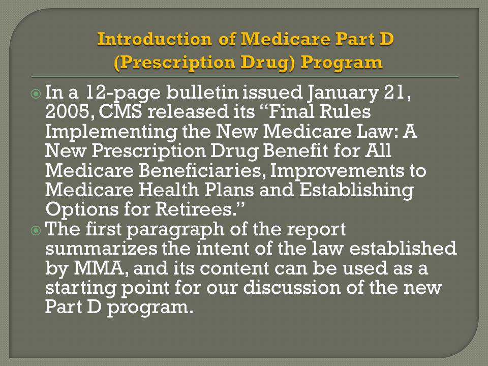  In a 12-page bulletin issued January 21, 2005, CMS released its Final Rules Implementing the New Medicare Law: A New Prescription Drug Benefit for All Medicare Beneficiaries, Improvements to Medicare Health Plans and Establishing Options for Retirees.  The first paragraph of the report summarizes the intent of the law established by MMA, and its content can be used as a starting point for our discussion of the new Part D program.