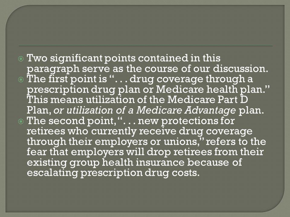  One of the fears of MMA 2003 manifested itself through a number of American companies that had determined that if a Medicare Prescription Drug bill were passed, they would eliminate retirees from group health coverage, because now the retirees can buy their own drug coverage from Medicare.  Thus, MMA 2003 was designed to alleviate the fears of Medicare-age corporate and union retirees.