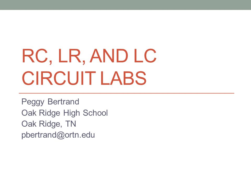 RC, LR, AND LC CIRCUIT LABS Peggy Bertrand Oak Ridge High School Oak Ridge, TN pbertrand@ortn.edu