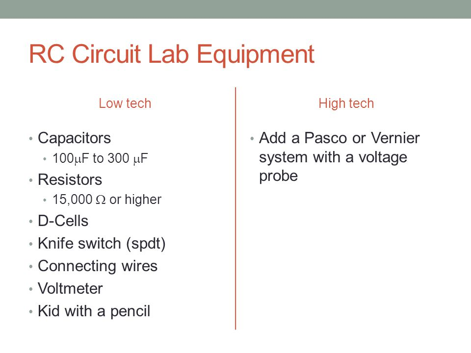 RC Circuit Lab Equipment Low tech Capacitors 100  F to 300  F Resistors 15,000  or higher D-Cells Knife switch (spdt) Connecting wires Voltmeter Kid with a pencil High tech Add a Pasco or Vernier system with a voltage probe