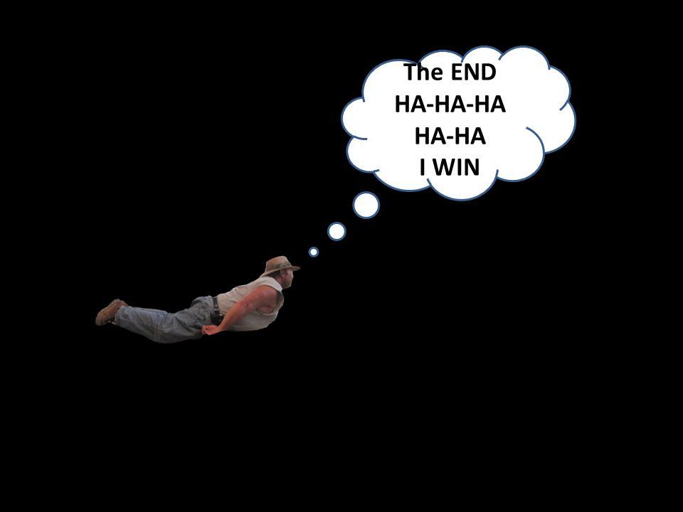 ? The END HA-HA-HA HA-HA I WIN