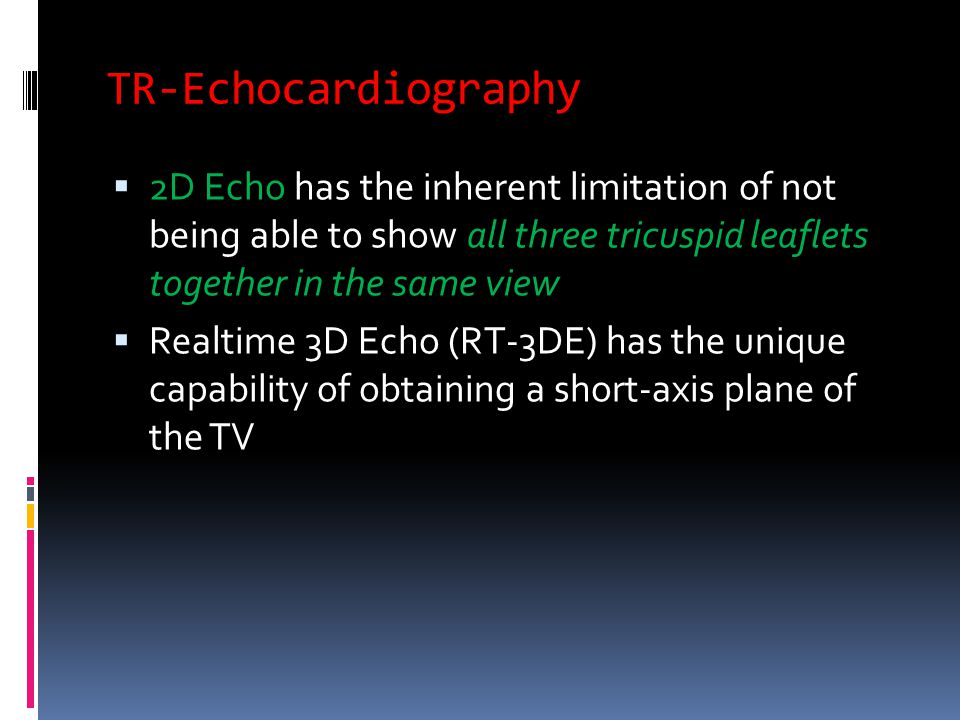 TR-Echocardiography  2D Echo has the inherent limitation of not being able to show all three tricuspid leaflets together in the same view  Realtime 3D Echo (RT-3DE) has the unique capability of obtaining a short-axis plane of the TV