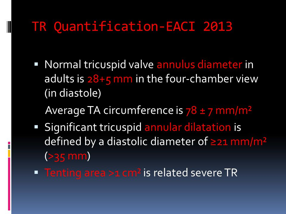 TR Quantification-EACI 2013  Normal tricuspid valve annulus diameter in adults is 28+5 mm in the four-chamber view (in diastole) Average TA circumference is 78 ± 7 mm/m²  Significant tricuspid annular dilatation is defined by a diastolic diameter of ≥21 mm/m² (>35 mm)  Tenting area >1 cm² is related severe TR