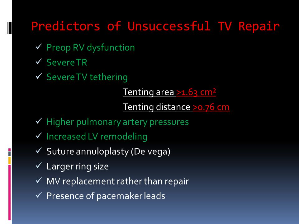 Predictors of Unsuccessful TV Repair Preop RV dysfunction Severe TR Severe TV tethering Tenting area >1.63 cm² Tenting distance >0.76 cm Higher pulmonary artery pressures Increased LV remodeling Suture annuloplasty (De vega) Larger ring size MV replacement rather than repair Presence of pacemaker leads