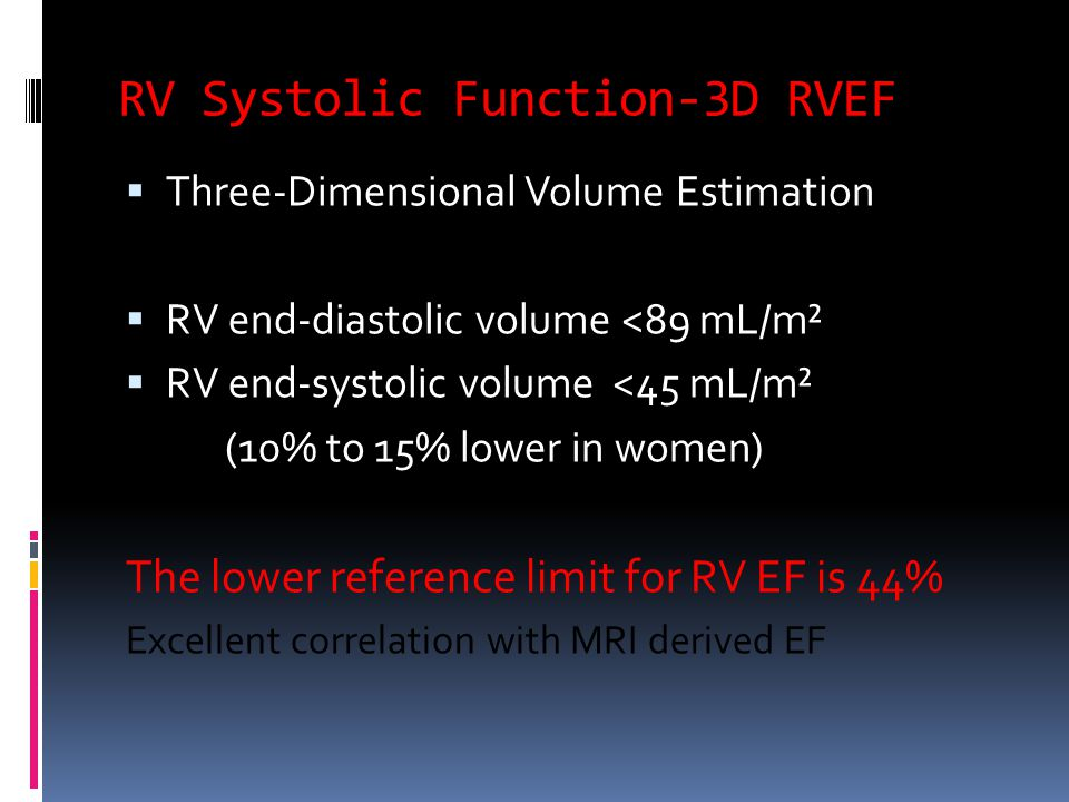 RV Systolic Function-3D RVEF  Three-Dimensional Volume Estimation  RV end-diastolic volume <89 mL/m²  RV end-systolic volume <45 mL/m² (10% to 15% lower in women) The lower reference limit for RV EF is 44% Excellent correlation with MRI derived EF