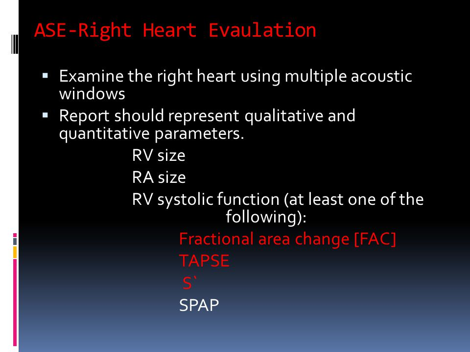 ASE-Right Heart Evaulation  Examine the right heart using multiple acoustic windows  Report should represent qualitative and quantitative parameters.