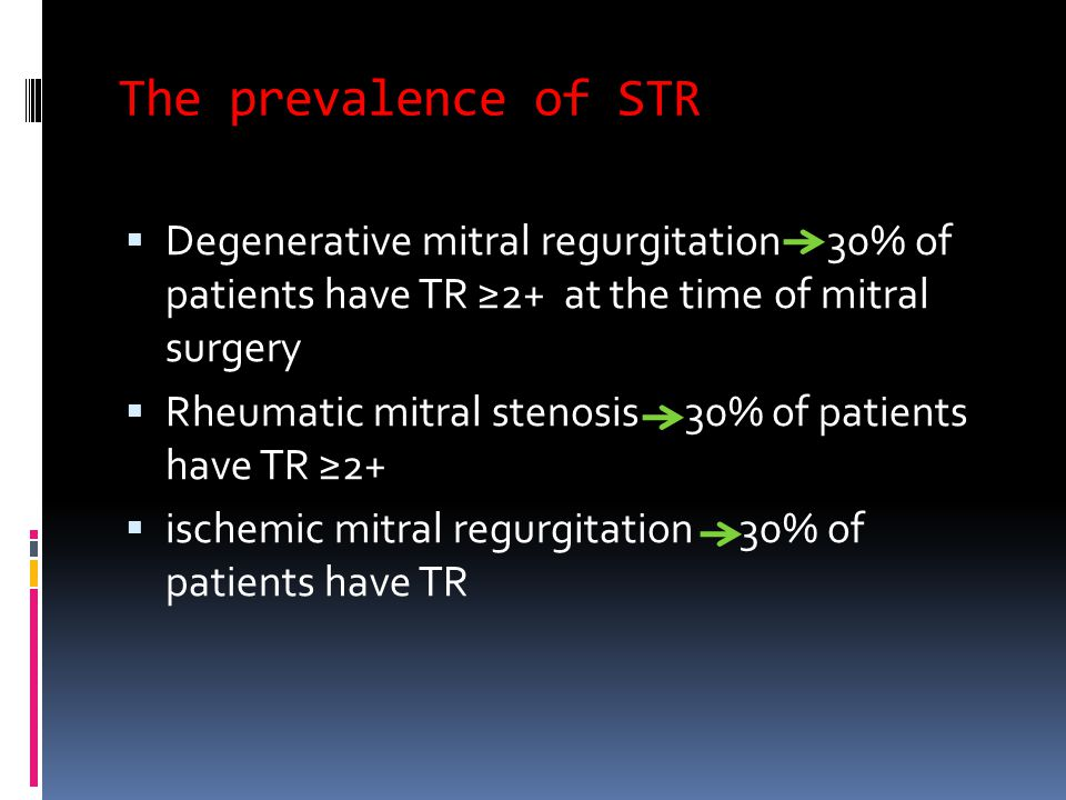 The prevalence of STR  Degenerative mitral regurgitation 30% of patients have TR ≥2+ at the time of mitral surgery  Rheumatic mitral stenosis 30% of patients have TR ≥2+  ischemic mitral regurgitation 30% of patients have TR