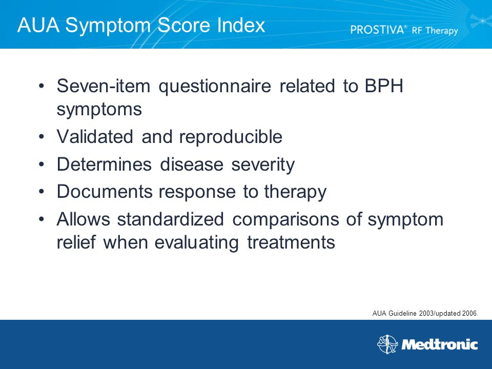 AUA Symptom Score Index Seven-item questionnaire related to BPH symptoms Validated and reproducible Determines disease severity Documents response to