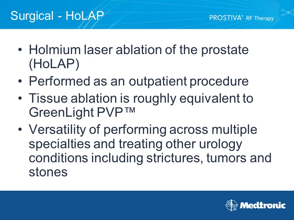 Surgical - HoLAP Holmium laser ablation of the prostate (HoLAP) Performed as an outpatient procedure Tissue ablation is roughly equivalent to GreenLig