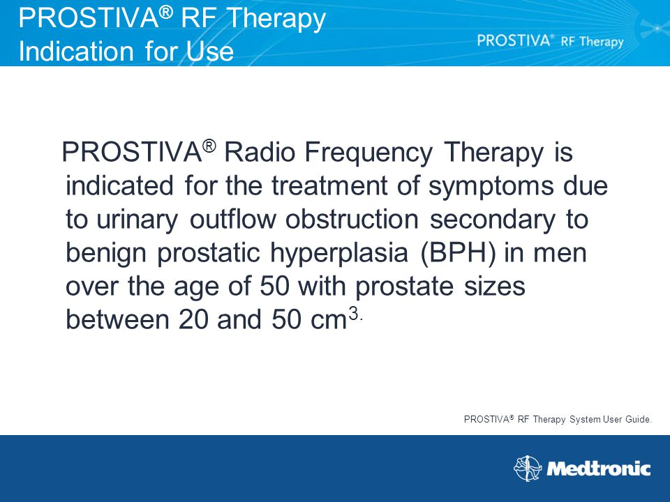 PROSTIVA ® RF Therapy Indication for Use PROSTIVA ® Radio Frequency Therapy is indicated for the treatment of symptoms due to urinary outflow obstruct
