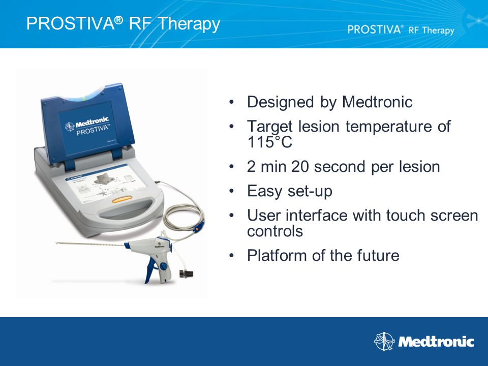 PROSTIVA ® RF Therapy Designed by Medtronic Target lesion temperature of 115°C 2 min 20 second per lesion Easy set-up User interface with touch screen
