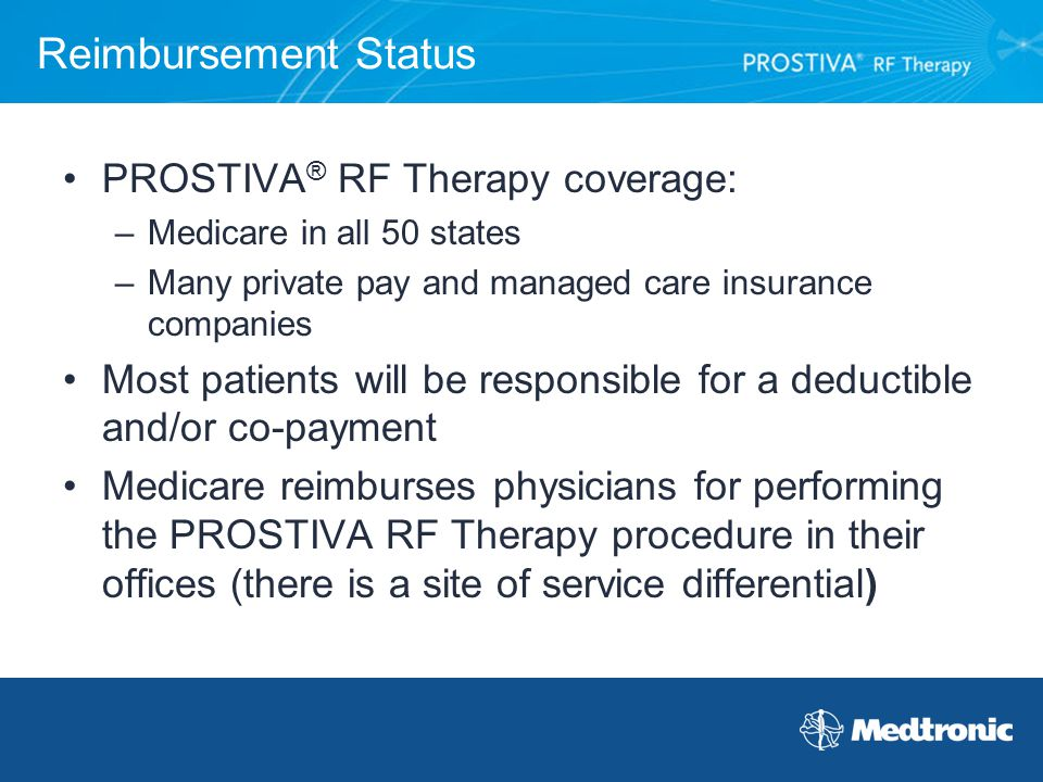 Reimbursement Status PROSTIVA ® RF Therapy coverage: –Medicare in all 50 states –Many private pay and managed care insurance companies Most patients w