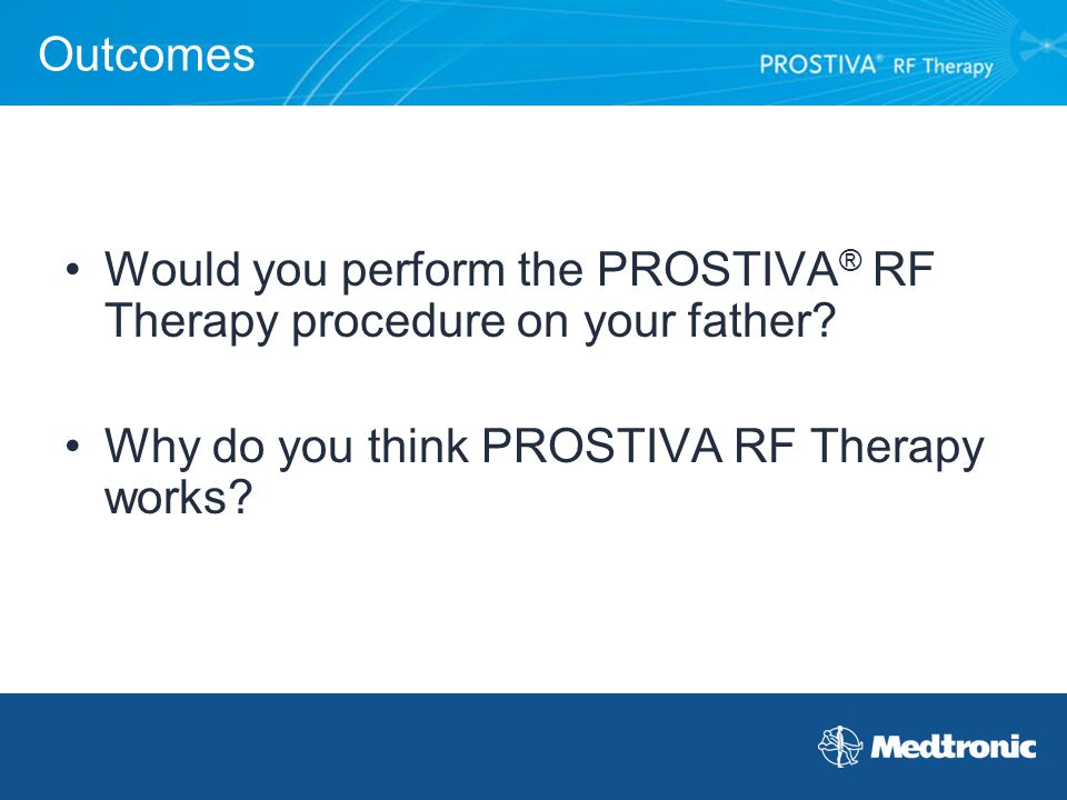 Outcomes Would you perform the PROSTIVA ® RF Therapy procedure on your father? Why do you think PROSTIVA RF Therapy works?