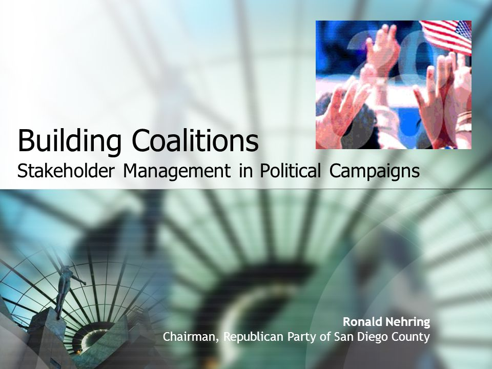 Building Coalitions Stakeholder Management in Political Campaigns Ronald Nehring Chairman, Republican Party of San Diego County