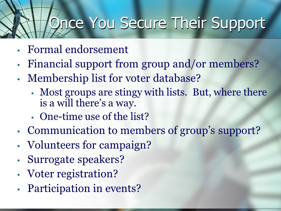 Once You Secure Their Support Formal endorsement Financial support from group and/or members.