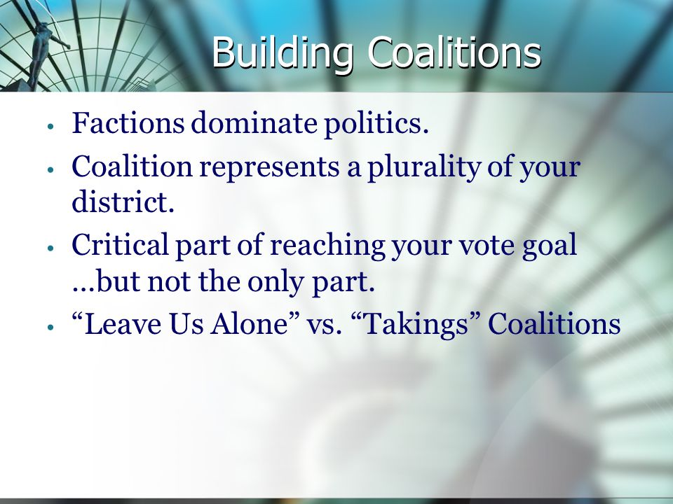 Building Coalitions Factions dominate politics. Coalition represents a plurality of your district.