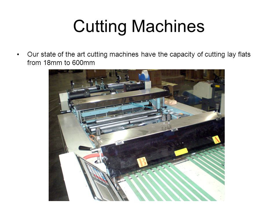 Cutting Machines Our state of the art cutting machines have the capacity of cutting lay flats from 18mm to 600mm