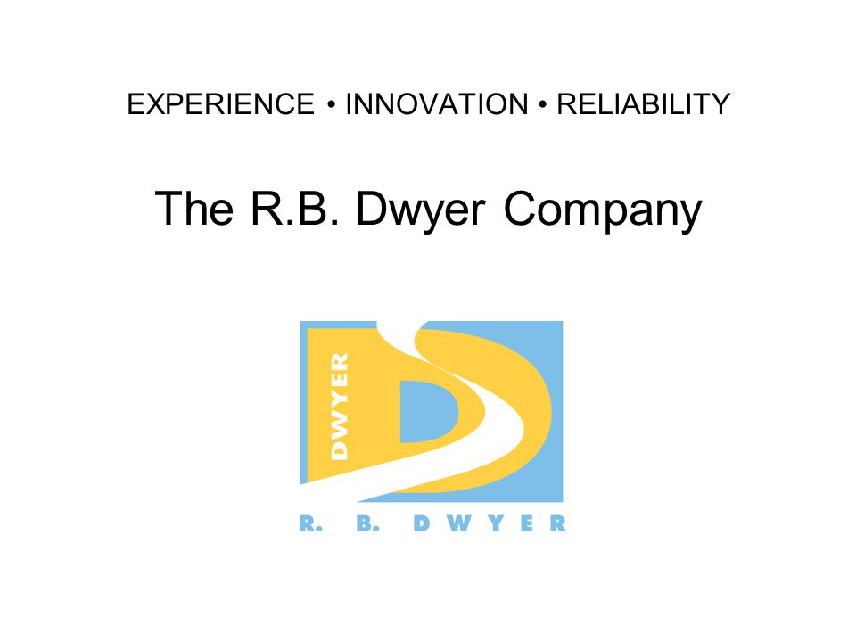 EXPERIENCE INNOVATION RELIABILITY The R.B. Dwyer Company