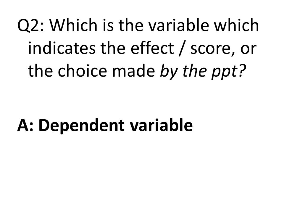 Q2: Which is the variable which indicates the effect / score, or the choice made by the ppt.