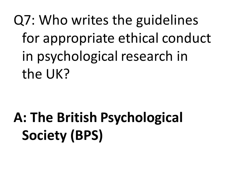 Q7: Who writes the guidelines for appropriate ethical conduct in psychological research in the UK.