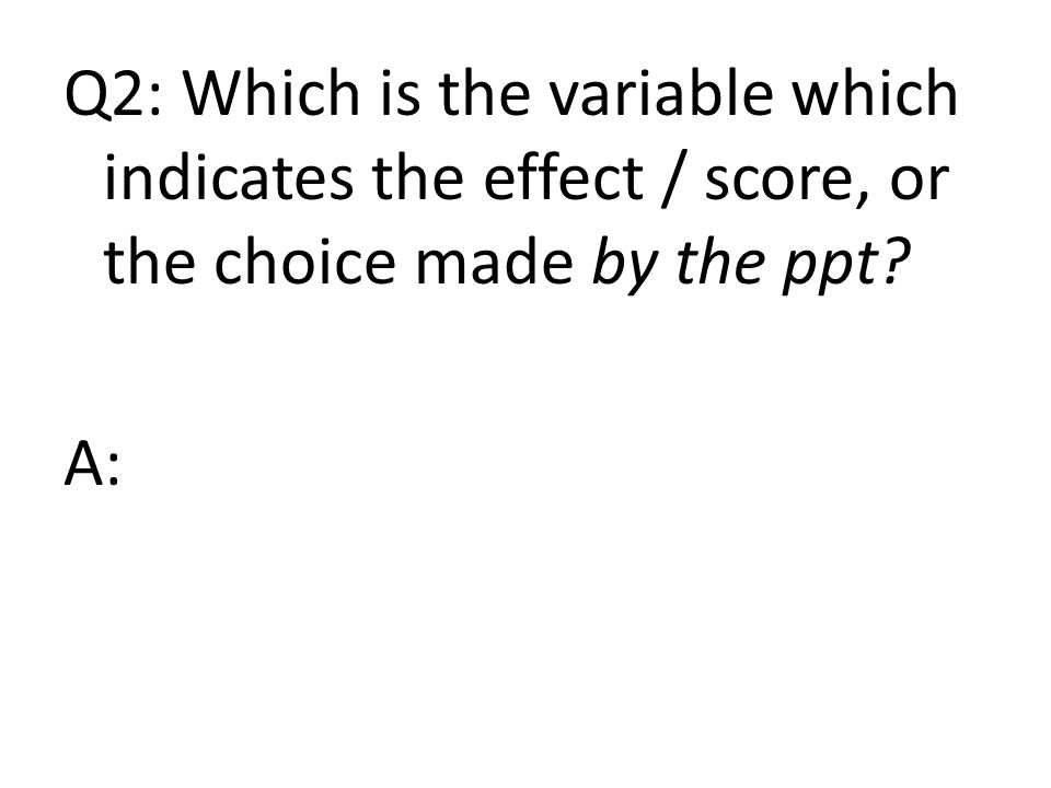 Q2: Which is the variable which indicates the effect / score, or the choice made by the ppt A: