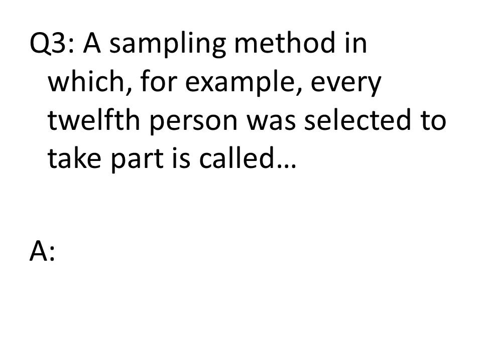 Q3: A sampling method in which, for example, every twelfth person was selected to take part is called… A: