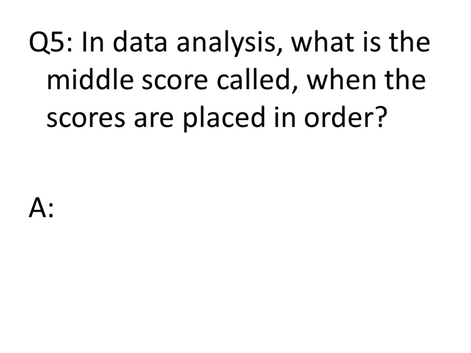 Q5: In data analysis, what is the middle score called, when the scores are placed in order A: