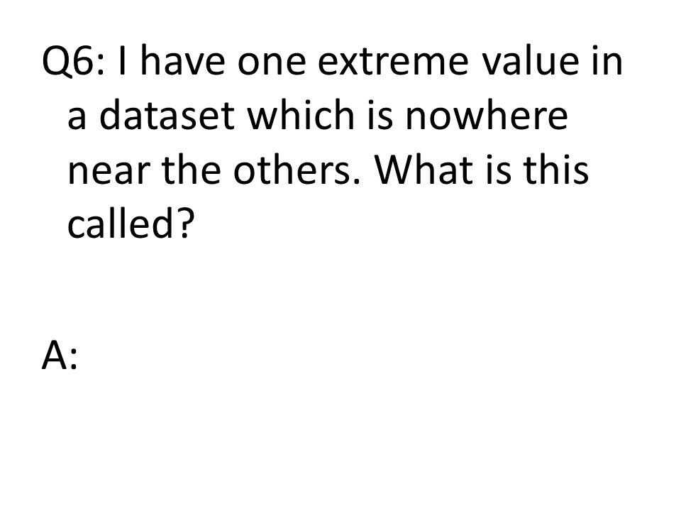 Q6: I have one extreme value in a dataset which is nowhere near the others. What is this called A: