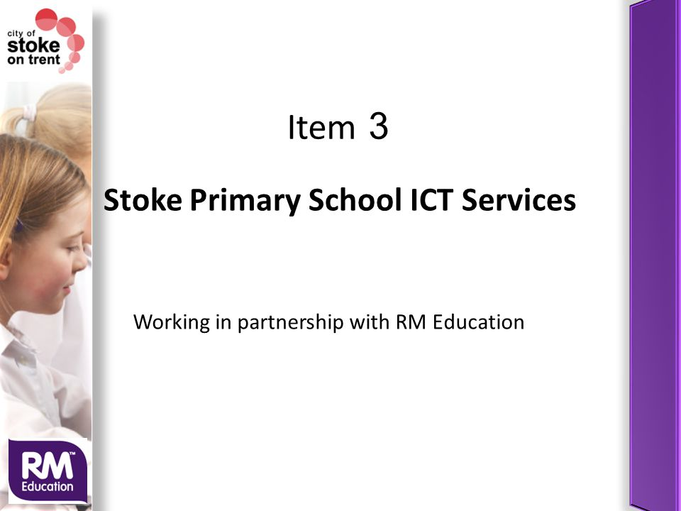 Stoke Primary School ICT Services Working in partnership with RM Education Item 3