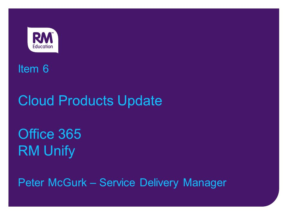 Item 6 Cloud Products Update Office 365 RM Unify Peter McGurk – Service Delivery Manager