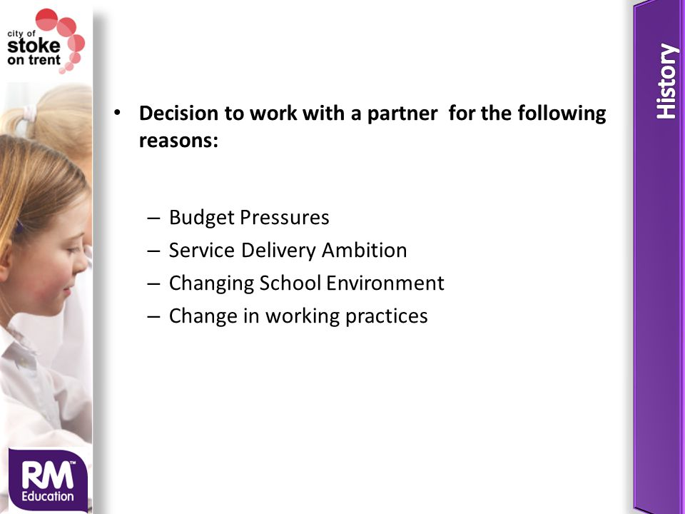 Decision to work with a partner for the following reasons: – Budget Pressures – Service Delivery Ambition – Changing School Environment – Change in working practices
