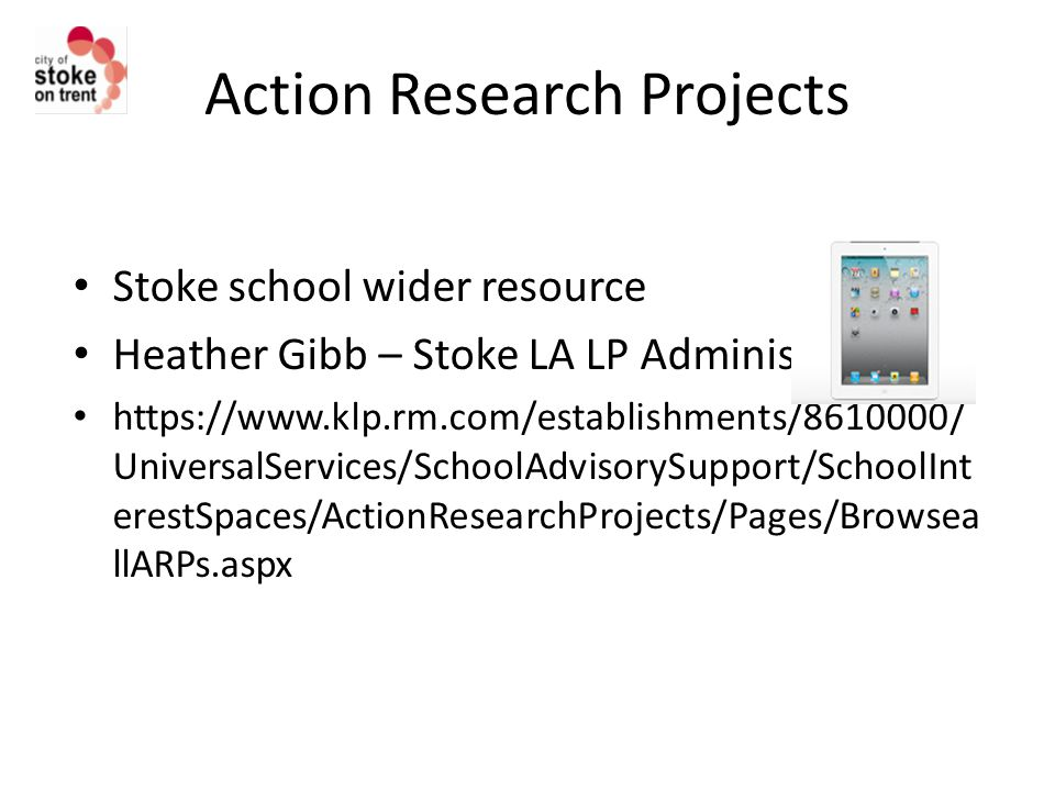 Action Research Projects Stoke school wider resource Heather Gibb – Stoke LA LP Administrator https://www.klp.rm.com/establishments/8610000/ UniversalServices/SchoolAdvisorySupport/SchoolInt erestSpaces/ActionResearchProjects/Pages/Browsea llARPs.aspx