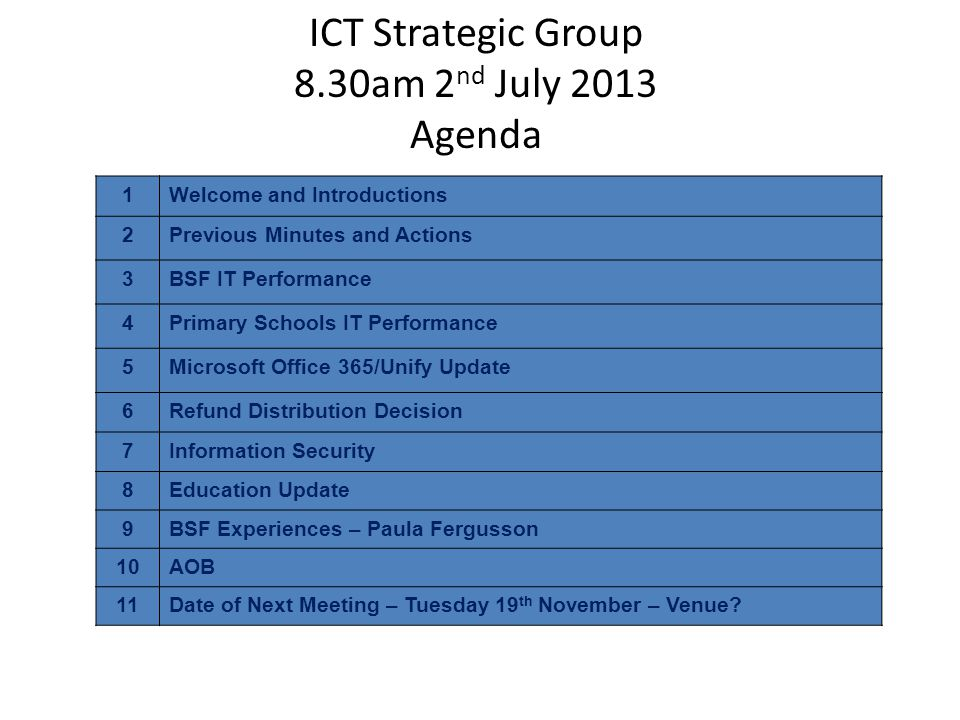 ICT Strategic Group 8.30am 2 nd July 2013 Agenda 1Welcome and Introductions 2Previous Minutes and Actions 3BSF IT Performance 4Primary Schools IT Performance 5Microsoft Office 365/Unify Update 6Refund Distribution Decision 7Information Security 8Education Update 9BSF Experiences – Paula Fergusson 10AOB 11Date of Next Meeting – Tuesday 19 th November – Venue