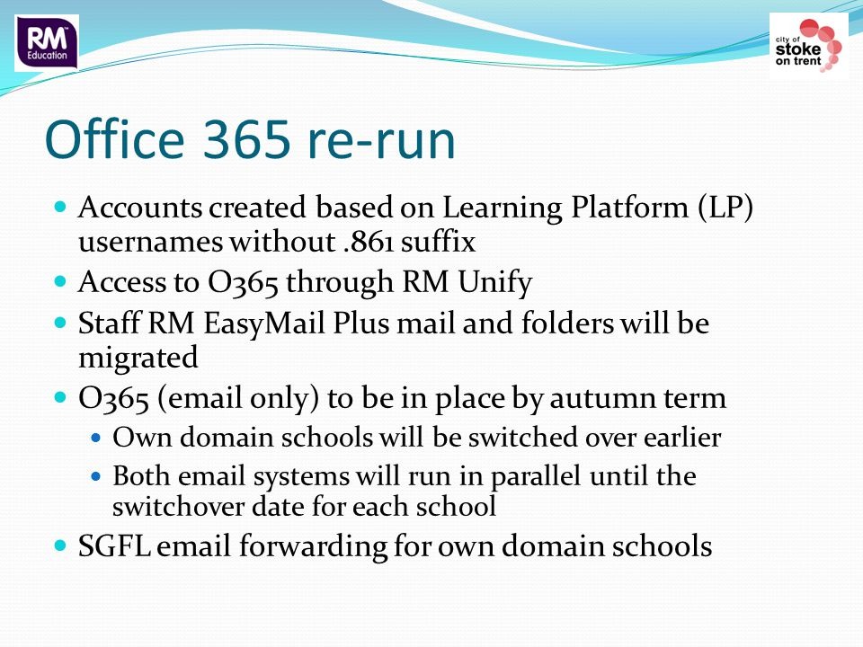 Office 365 re-run Accounts created based on Learning Platform (LP) usernames without.861 suffix Access to O365 through RM Unify Staff RM EasyMail Plus mail and folders will be migrated O365 ( only) to be in place by autumn term Own domain schools will be switched over earlier Both  systems will run in parallel until the switchover date for each school SGFL  forwarding for own domain schools