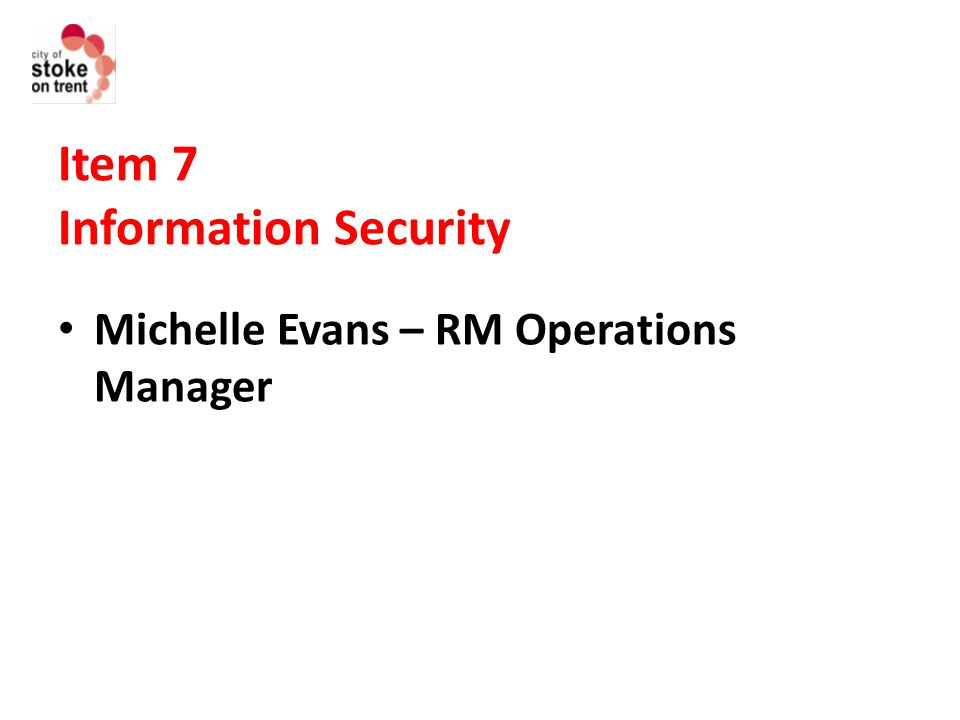 Item 7 Information Security Michelle Evans – RM Operations Manager