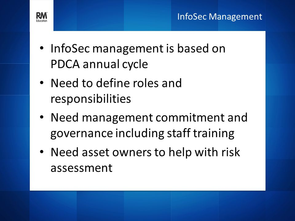 InfoSec management is based on PDCA annual cycle Need to define roles and responsibilities Need management commitment and governance including staff training Need asset owners to help with risk assessment InfoSec Management