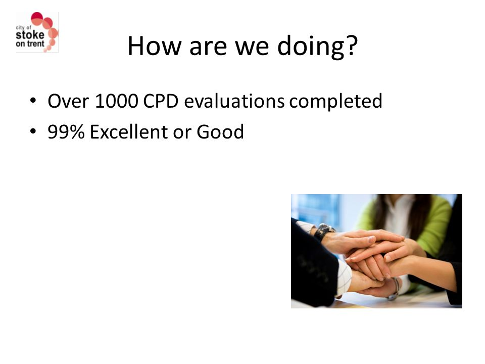 How are we doing Over 1000 CPD evaluations completed 99% Excellent or Good