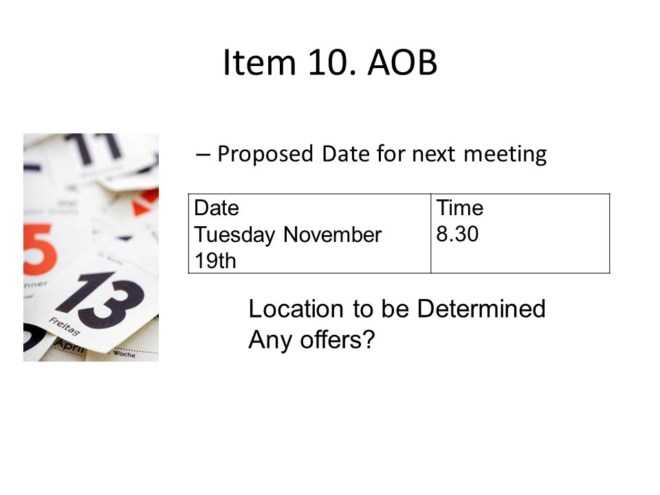 Item 10. AOB – Proposed Date for next meeting Date Tuesday November 19th Time 8.30 Location to be Determined Any offers?