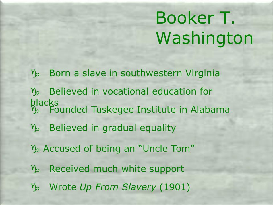 g Born a slave in southwestern Virginia g Believed in vocational education for blacks g Founded Tuskegee Institute in Alabama g Believed in gradual equality g Accused of being an Uncle Tom g Received much white support g Wrote Up From Slavery (1901) Booker T.