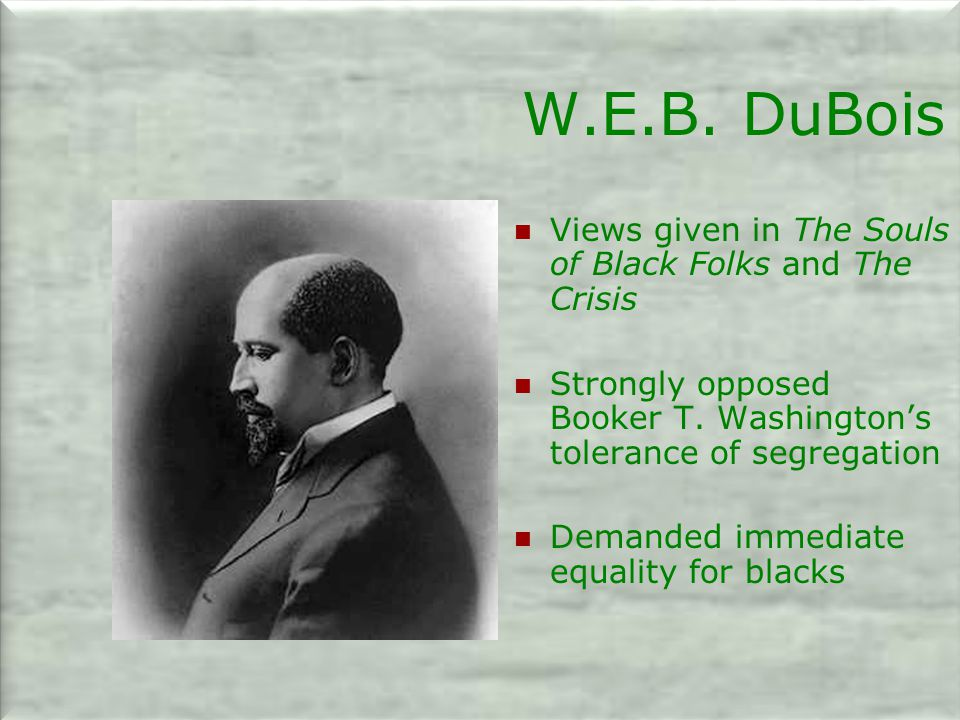 W.E.B.DuBois Views given in The Souls of Black Folks and The Crisis Strongly opposed Booker T.